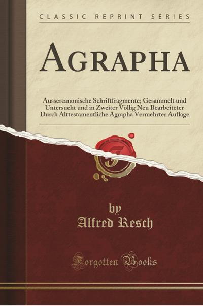 Agrapha: Aussercanonische Schriftfragmente; Gesammelt Und Untersucht Und in Zweiter Völlig Neu Bearbeiteter Durch Alttestamentl
