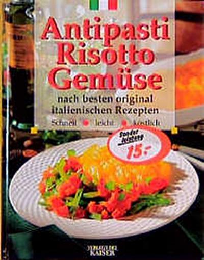 Antipasti - Risotto - Gemüse: Nach besten original italienischen Rezepten - Neuer Kaiser - Gebundene Ausgabe, Deutsch, , Nach besten original italienischen Rezepten. Schnell, leicht köstlich, Nach besten original italienischen Rezepten. Schnell, leicht köstlich