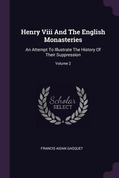 Henry VIII and the English Monasteries: An Attempt to Illustrate the History of Their Suppression; Volume 2