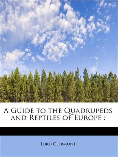 A Guide to the Quadrupeds and Reptiles of Europe :