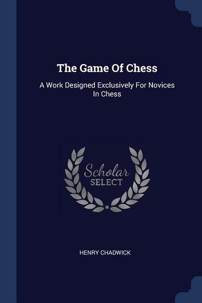 The Game of Chess: A Work Designed Exclusively for Novices in Chess