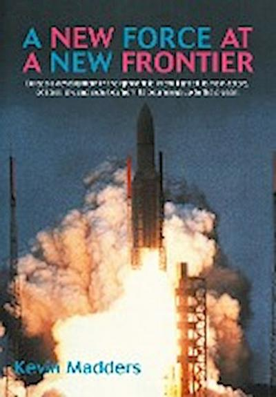 A   New Force at a New Frontier: Europe's Development in the Space Field in the Light of Its Main Actors, Policies, Law and Activities from Its Beginn