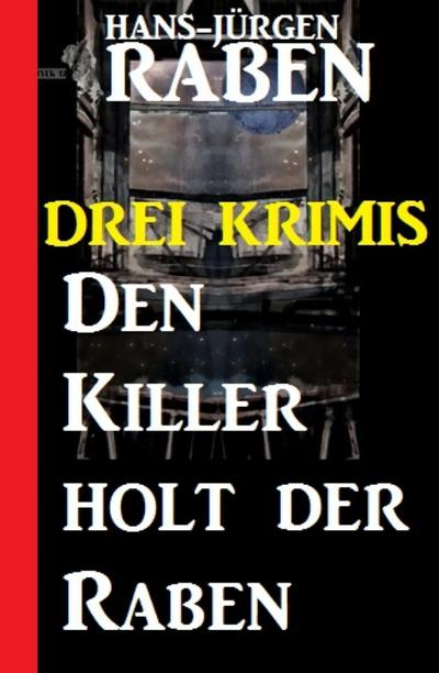 Den Killer holt der Raben: Drei Krimis