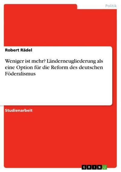 Weniger ist mehr? Länderneugliederung als eine Option für die Reform des deutschen Föderalismus