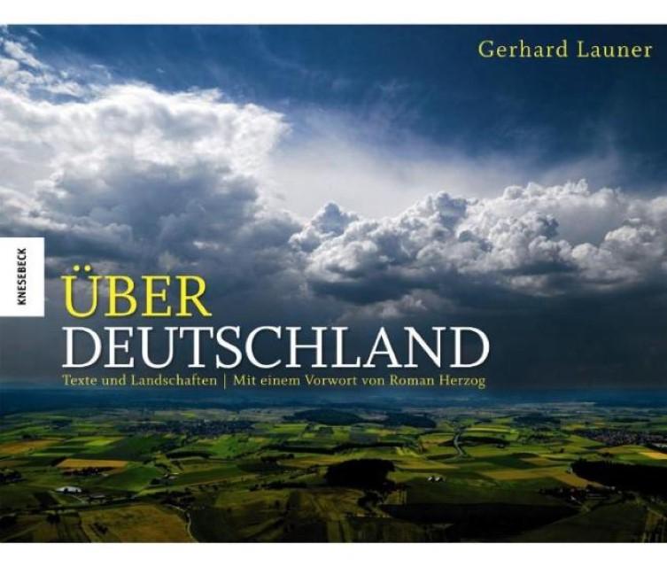 Über Deutschland: Eine Liebeserklärung in Bildern und Texten Gerhard Launer