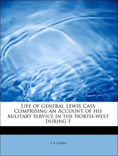 Life of General Lewis Cass Comprising an Account of his Military Service in the North-west during t