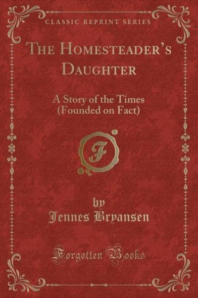 The Homesteader's Daughter: A Story of the Times (Founded on Fact) (Classic Reprint)