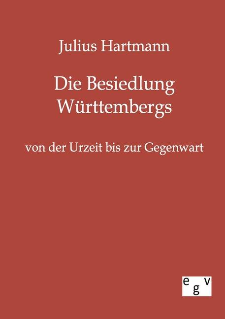 Die Besiedlung Württembergs von der Urzeit bis zur Gegenwart Julius Hartmann