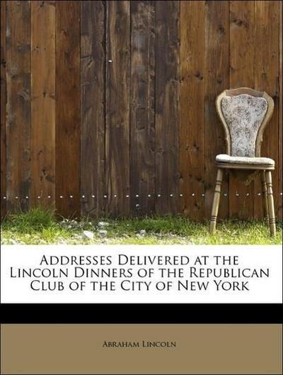 Addresses Delivered at the Lincoln Dinners of the Republican Club of the City of New York