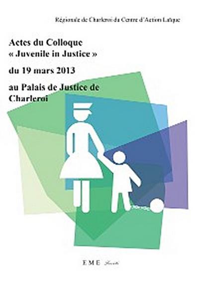 Actes du colloque 'Juvenile in Justice' du 19 mars 2013 au Palais de Justice de Charleroi