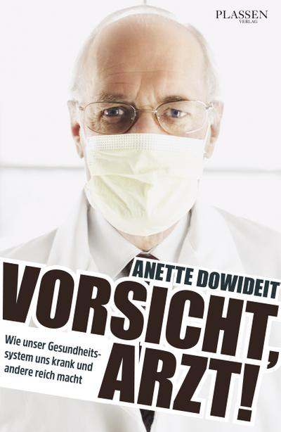Vorsicht, Arzt!: Wie unser Gesundheitssystem uns krank und andere reich macht