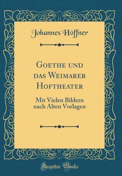 Goethe Und Das Weimarer Hoftheater: Mit Vielen Bildern Nach Alten Vorlagen (Classic Reprint)