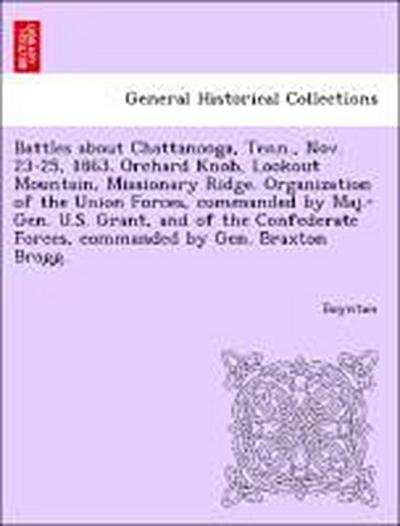 Battles about Chattanooga, Tenn., Nov. 23-25, 1863. Orchard Knob, Lookout Mountain, Missionary Ridge. Organization of the Union Forces, commanded by Maj.-Gen. U.S. Grant, and of the Confederate Forces, commanded by Gen. Braxton Bragg.