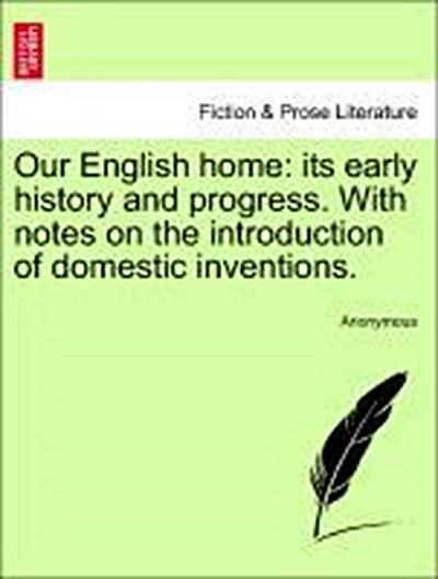 Our English home: its early history and progress. With notes on the introduction of domestic inventions.