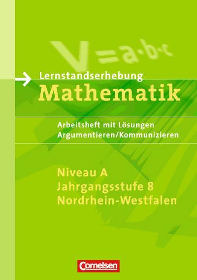 Lernstandserhebungen Mathematik - Nordrhein-Westfalen: 8. Schuljahr: Niveau A - Argumentieren/Kommunizieren: Arbeitsheft mit Lösungen: Arbeitsheft mit Lösungen, Argumentieren/Kommunizieren