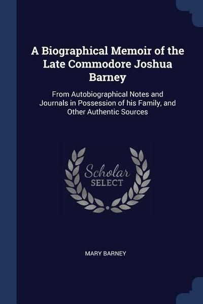 A Biographical Memoir of the Late Commodore Joshua Barney: From Autobiographical Notes and Journals in Possession of His Family, and Other Authentic S