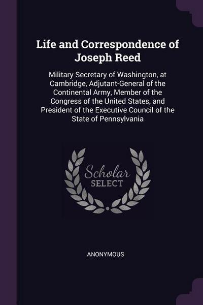 Life and Correspondence of Joseph Reed: Military Secretary of Washington, at Cambridge, Adjutant-General of the Continental Army, Member of the Congre