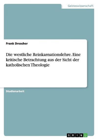 Die westliche Reinkarnationslehre. Eine kritische Betrachtung aus der Sicht der katholischen Theologie