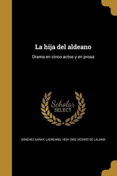 La Hija del Aldeano: Drama En Cinco Actos y En Prosa