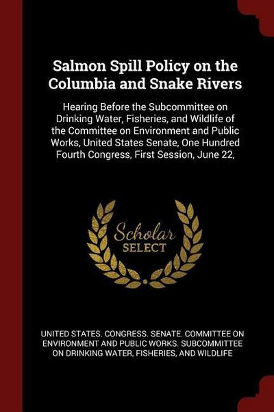 Salmon Spill Policy on the Columbia and Snake Rivers: Hearing Before the Subcommittee on Drinking Water, Fisheries, and Wildlife of the Committee on E