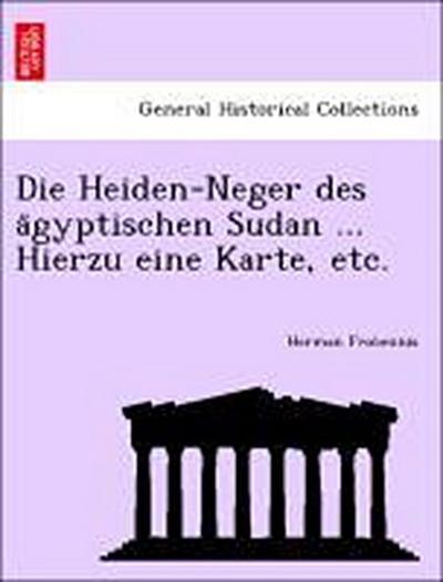 Die Heiden-Neger des a¨gyptischen Sudan ... Hierzu eine Karte, etc.