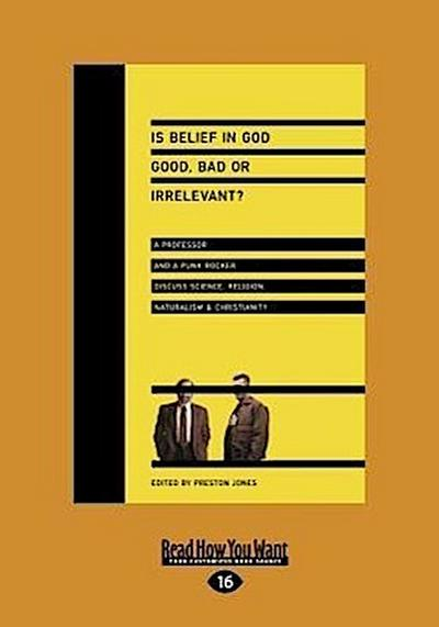 Is Belief in God Good, Bad or Irrelevant?: A Professor and a Punk Rocker Discuss Science, Religion, Naturalism & Christianity (Large Print 16pt)