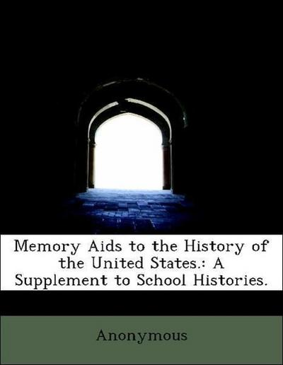 Memory Aids to the History of the United States.: A Supplement to School Histories.