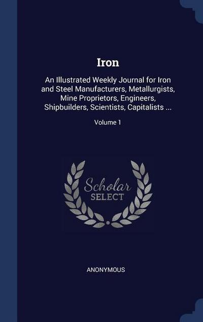 Iron: An Illustrated Weekly Journal for Iron and Steel Manufacturers, Metallurgists, Mine Proprietors, Engineers, Shipbuilde