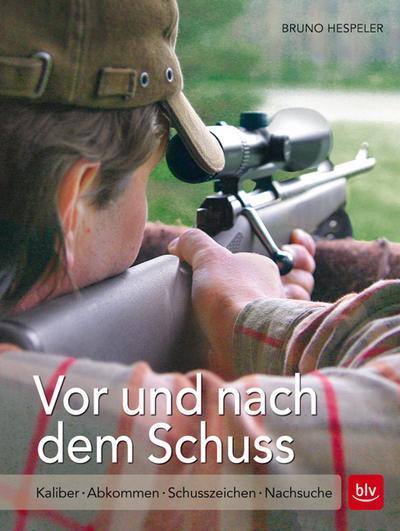 Vor und nach dem Schuss; Kaliber | Abkommen | Schusszeichen | Nachsuche; Deutsch; 90 farb. Abb. 24 Ill.