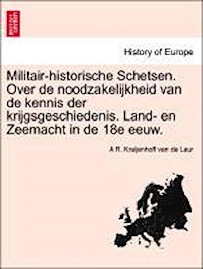 Militair-historische Schetsen. Over de noodzakelijkheid van de kennis der krijgsgeschiedenis. Land- en Zeemacht in de 18e eeuw.