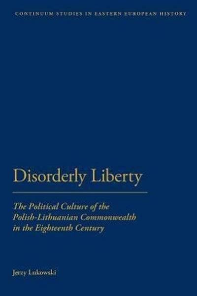 Disorderly Liberty: The Political Culture of the Polish-Lithuanian Commonwealth in the Eighteenth Century