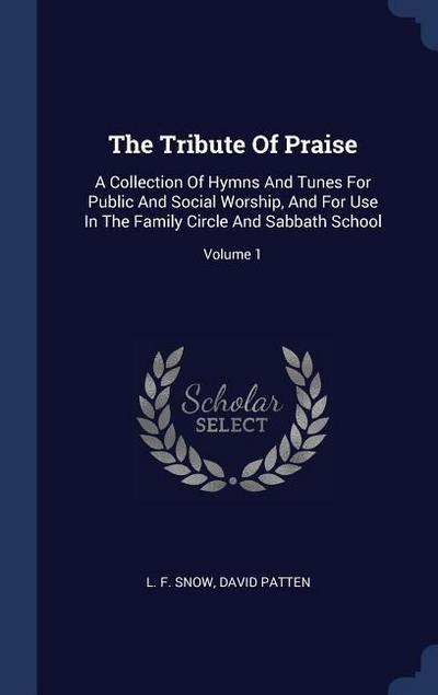 The Tribute of Praise: A Collection of Hymns and Tunes for Public and Social Worship, and for Use in the Family Circle and Sabbath School; Vo