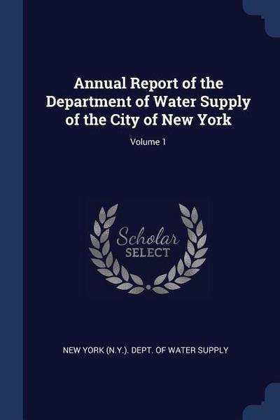 Annual Report of the Department of Water Supply of the City of New York; Volume 1