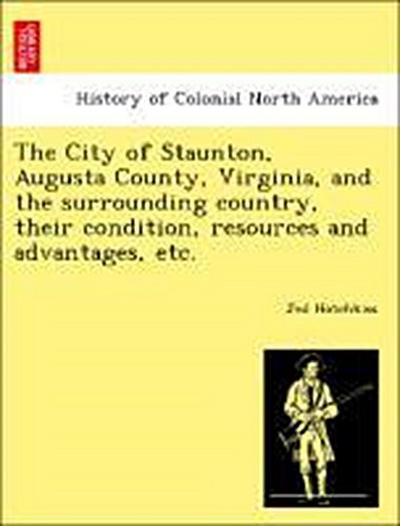 The City of Staunton, Augusta County, Virginia, and the surrounding country, their condition, resources and advantages, etc.