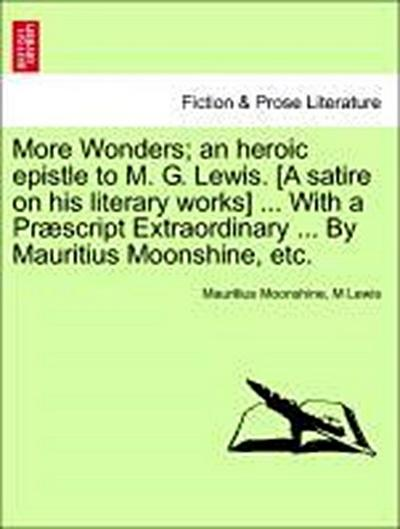 More Wonders; an heroic epistle to M. G. Lewis. [A satire on his literary works] ... With a Præscript Extraordinary ... By Mauritius Moonshine, etc.