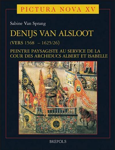 Denijs Van Alsloot (Vers 1568? - 1625/26): Peintre Paysagiste Au Service de La Cour Des Archiducs Albert Et Isabelle Volume I