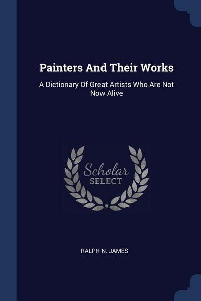 Painters and Their Works: A Dictionary of Great Artists Who Are Not Now Alive