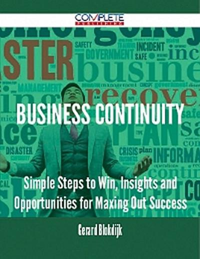 Business Continuity - Simple Steps to Win, Insights and Opportunities for Maxing Out Success