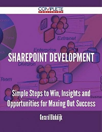 Sharepoint Development - Simple Steps to Win, Insights and Opportunities for Maxing Out Success