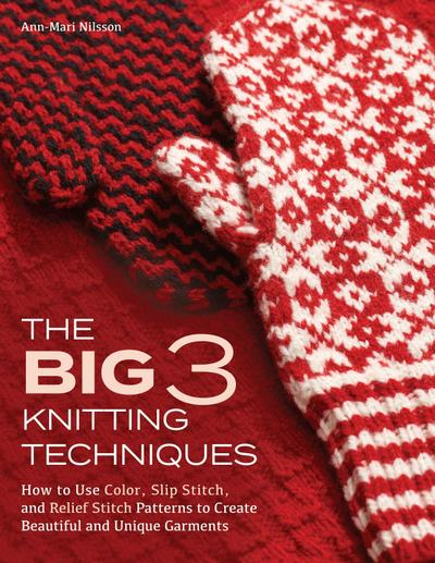 The Big 3 Knitting Techniques: How to Use Color, Slip Stitch, and Relief Stitch Patterns to Create Beautiful and Unique Garments