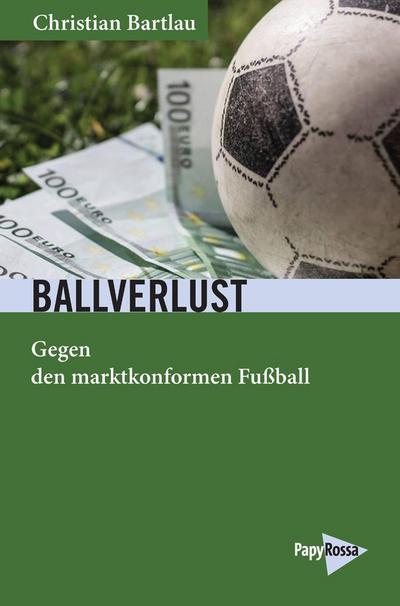 Ballverlust: Gegen den marktkonformen Fußball (Neue Kleine Bibliothek)