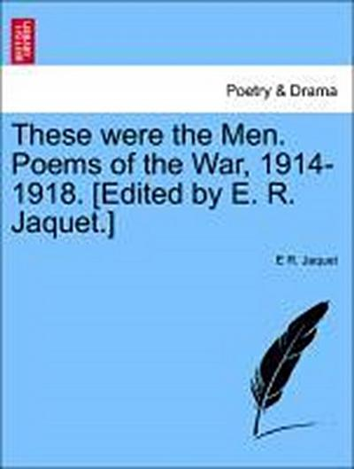 These were the Men. Poems of the War, 1914-1918. [Edited by E. R. Jaquet.]