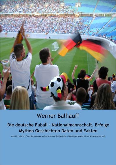 Die deutsche Fußball - Nationalmannschaft. Erfolge, Mythen, Geschichten, Daten und Fakten