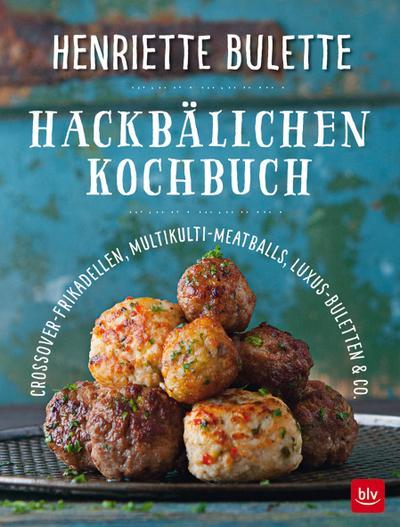 Henriette Bulette Hackbällchen-Kochbuch; Crossover-Frikadellen, Multikulti-Meatballs, Luxus-Buletten & Co.; Fotos v. Einenkel, Udo; Deutsch; 65 farb. Abb. 6 Ill.