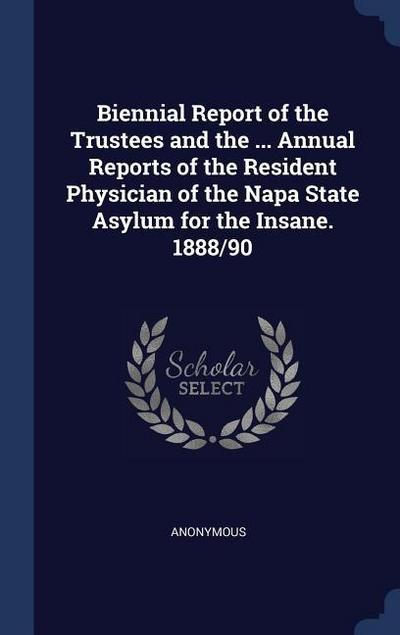 Biennial Report of the Trustees and the ... Annual Reports of the Resident Physician of the Napa State Asylum for the Insane. 1888/90