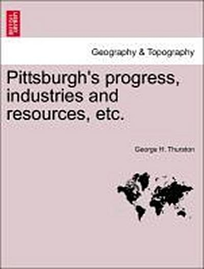 Pittsburgh's progress, industries and resources, etc.