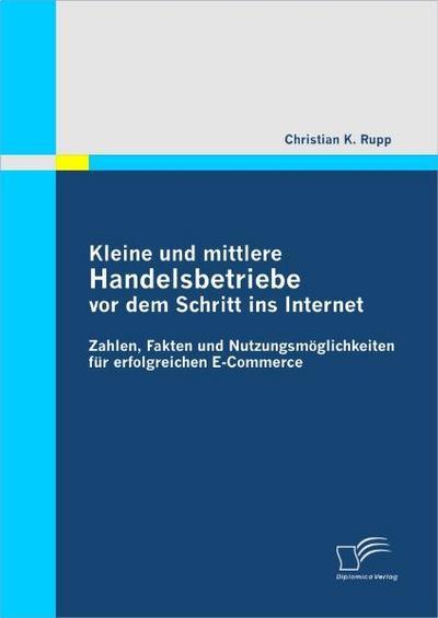 Kleine und mittlere Handelsbetriebe vor dem Schritt ins Internet: Zahlen, Fakten und Nutzungsmöglichkeiten für erfolgreichen E-Commerce