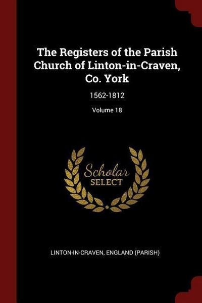 The Registers of the Parish Church of Linton-In-Craven, Co. York: 1562-1812; Volume 18