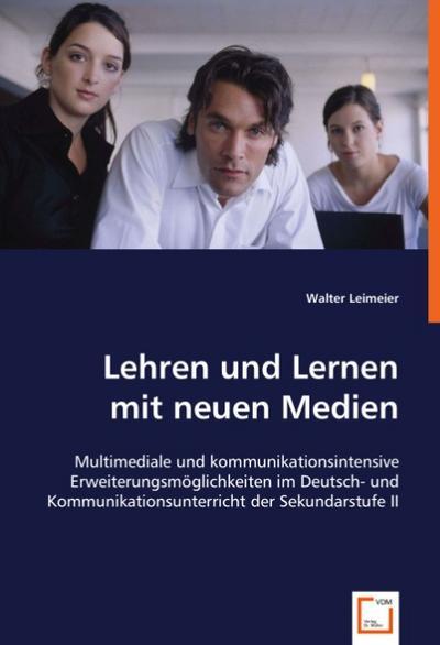 Lehren und Lernen mit neuen Medien: Multimediale und kommunikationsintensive Erweiterungsmöglichkeiten im Deutsch- und Kommunikationsunterricht der Sekundarstufe II