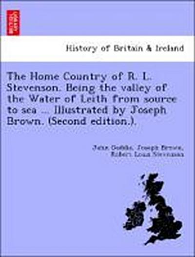 The Home Country of R. L. Stevenson. Being the valley of the Water of Leith from source to sea ... Illustrated by Joseph Brown. (Second edition.).